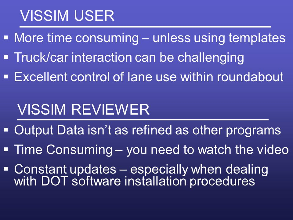 VISSIM USER More time consuming – unless using templates Truck/car interaction can be challenging Excellent control of lane use within roundabout VISSIM REVIEWER Output Data isnt as refined as other programs Time Consuming – you need to watch the video Constant updates – especially when dealing with DOT software installation procedures