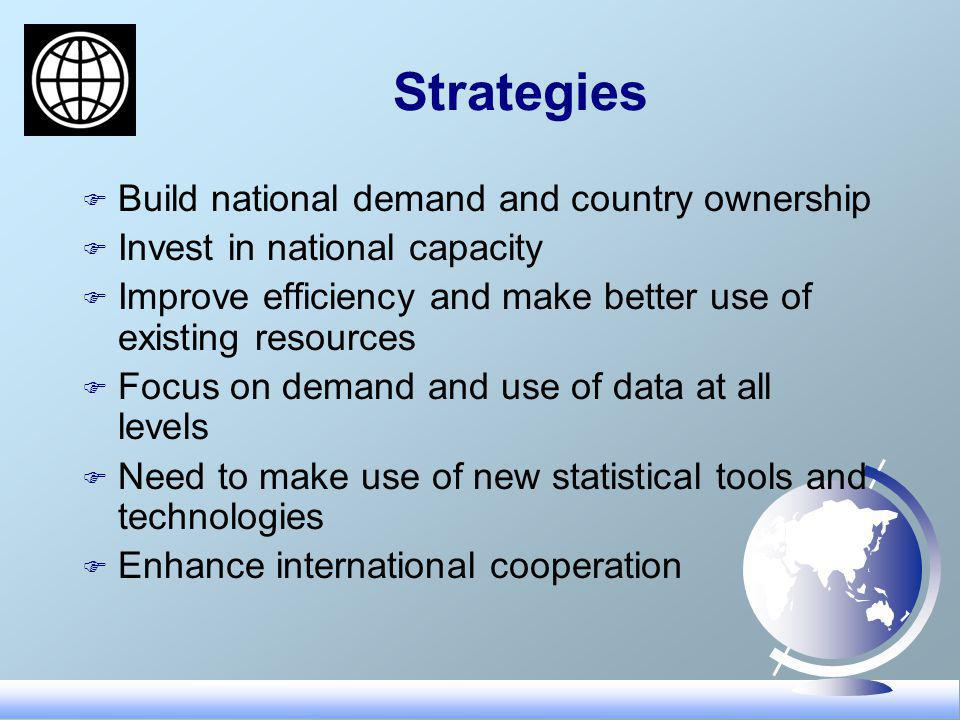 Strategies F Build national demand and country ownership F Invest in national capacity F Improve efficiency and make better use of existing resources F Focus on demand and use of data at all levels F Need to make use of new statistical tools and technologies F Enhance international cooperation