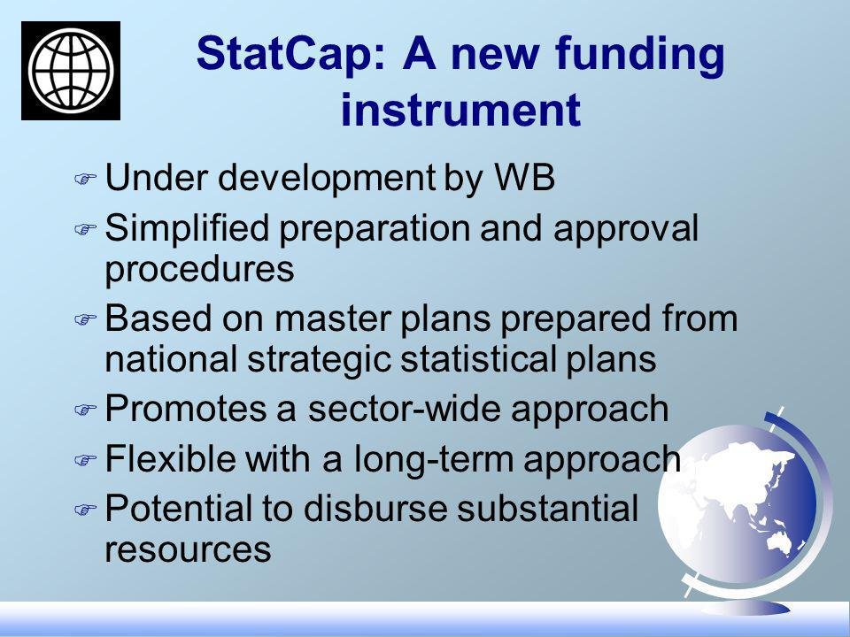StatCap: A new funding instrument F Under development by WB F Simplified preparation and approval procedures F Based on master plans prepared from national strategic statistical plans F Promotes a sector-wide approach F Flexible with a long-term approach F Potential to disburse substantial resources