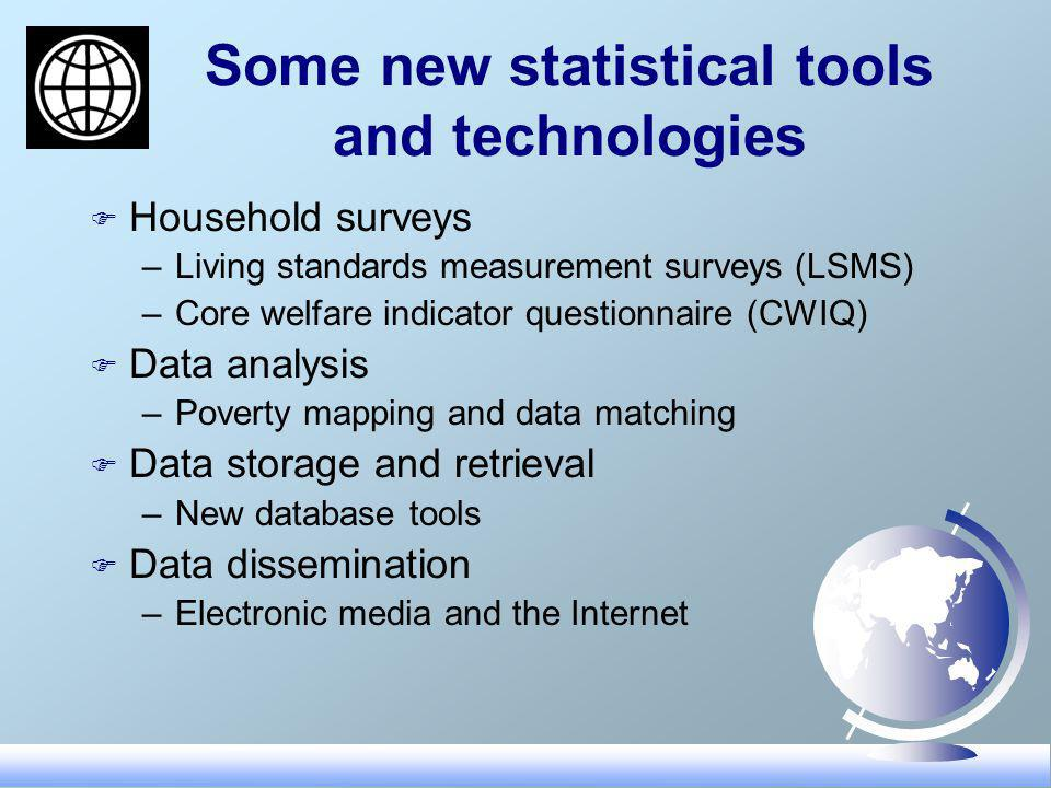 Some new statistical tools and technologies F Household surveys –Living standards measurement surveys (LSMS) –Core welfare indicator questionnaire (CWIQ) F Data analysis –Poverty mapping and data matching F Data storage and retrieval –New database tools F Data dissemination –Electronic media and the Internet