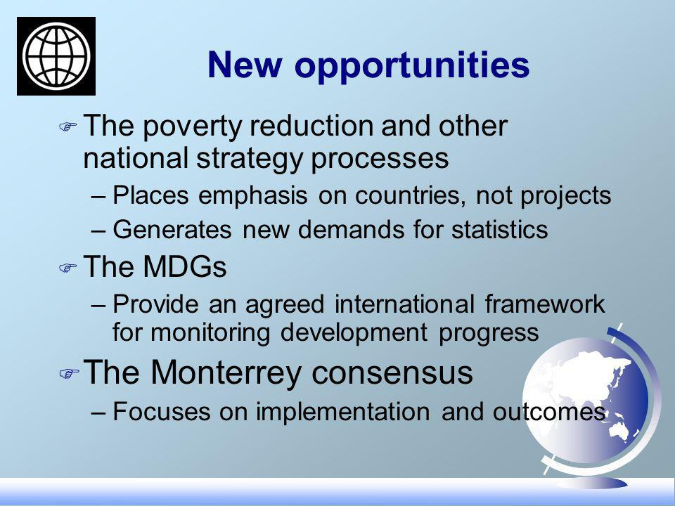 New opportunities F The poverty reduction and other national strategy processes –Places emphasis on countries, not projects –Generates new demands for statistics F The MDGs –Provide an agreed international framework for monitoring development progress F The Monterrey consensus –Focuses on implementation and outcomes