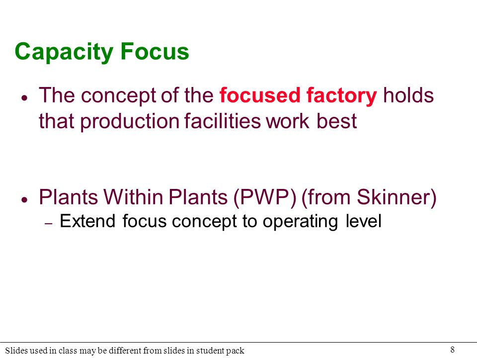 8 Slides used in class may be different from slides in student pack Capacity Focus The concept of the focused factory holds that production facilities