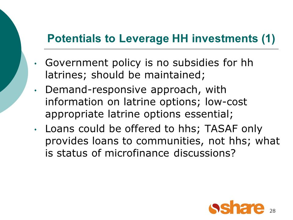 Potentials to Leverage HH investments (1) Government policy is no subsidies for hh latrines; should be maintained; Demand-responsive approach, with information on latrine options; low-cost appropriate latrine options essential; Loans could be offered to hhs; TASAF only provides loans to communities, not hhs; what is status of microfinance discussions.