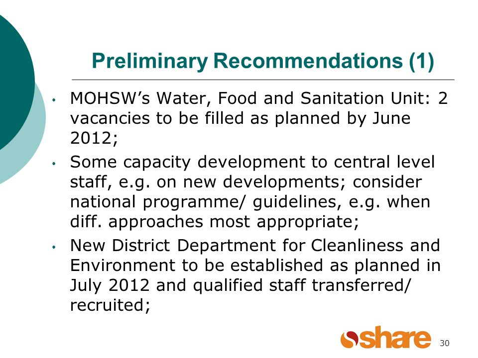 Preliminary Recommendations (1) MOHSWs Water, Food and Sanitation Unit: 2 vacancies to be filled as planned by June 2012; Some capacity development to central level staff, e.g.