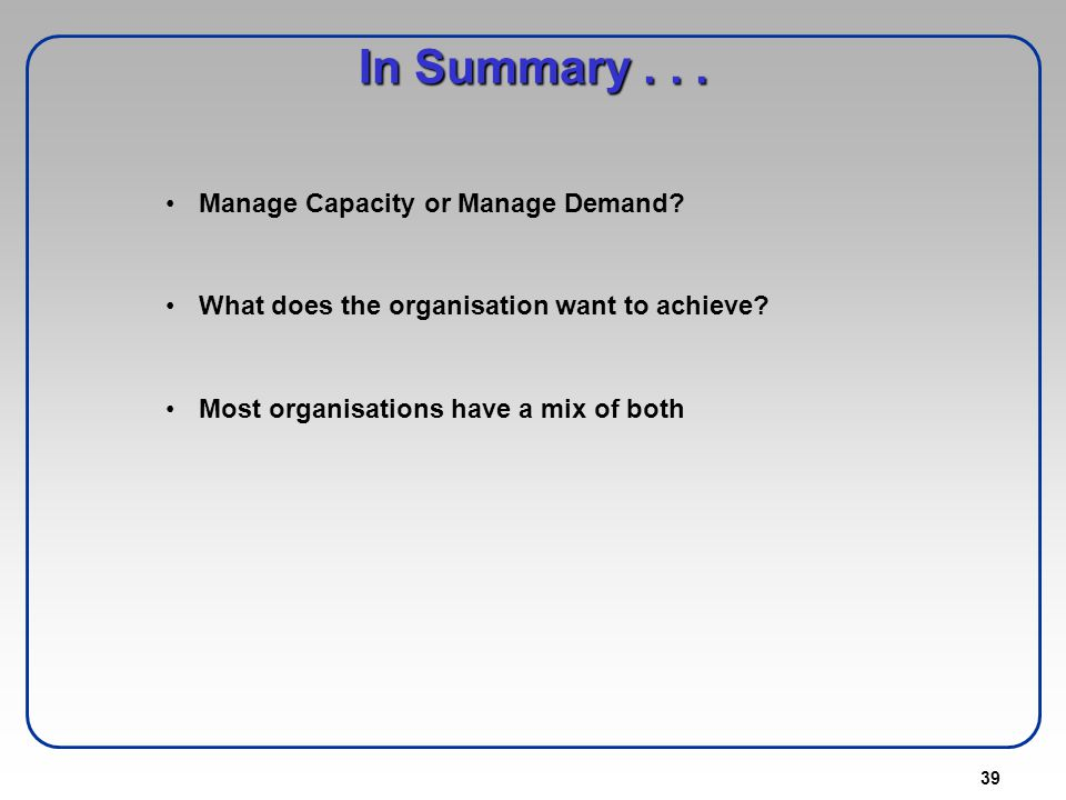 39 In Summary... Manage Capacity or Manage Demand? What does the organisation want to achieve? Most organisations have a mix of both