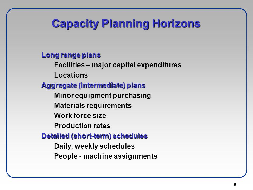 5 Capacity Planning Horizons Long range plans Facilities – major capital expenditures Locations Aggregate (Intermediate) plans Minor equipment purchas