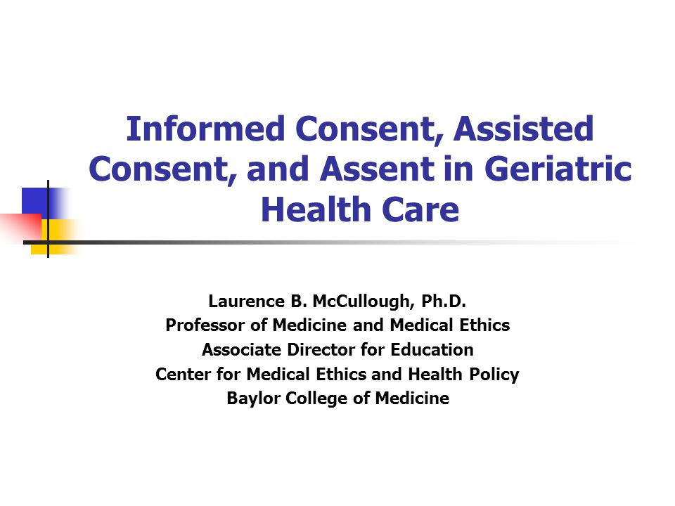 Informed Consent, Assisted Consent, and Assent in Geriatric Health Care Laurence B.