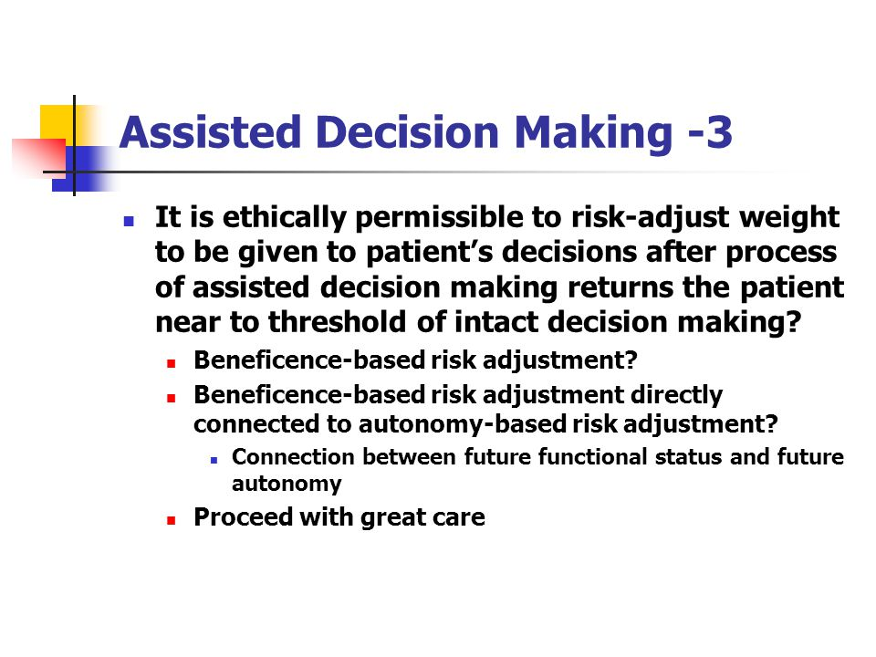 Assisted Decision Making -3 It is ethically permissible to risk-adjust weight to be given to patients decisions after process of assisted decision making returns the patient near to threshold of intact decision making.