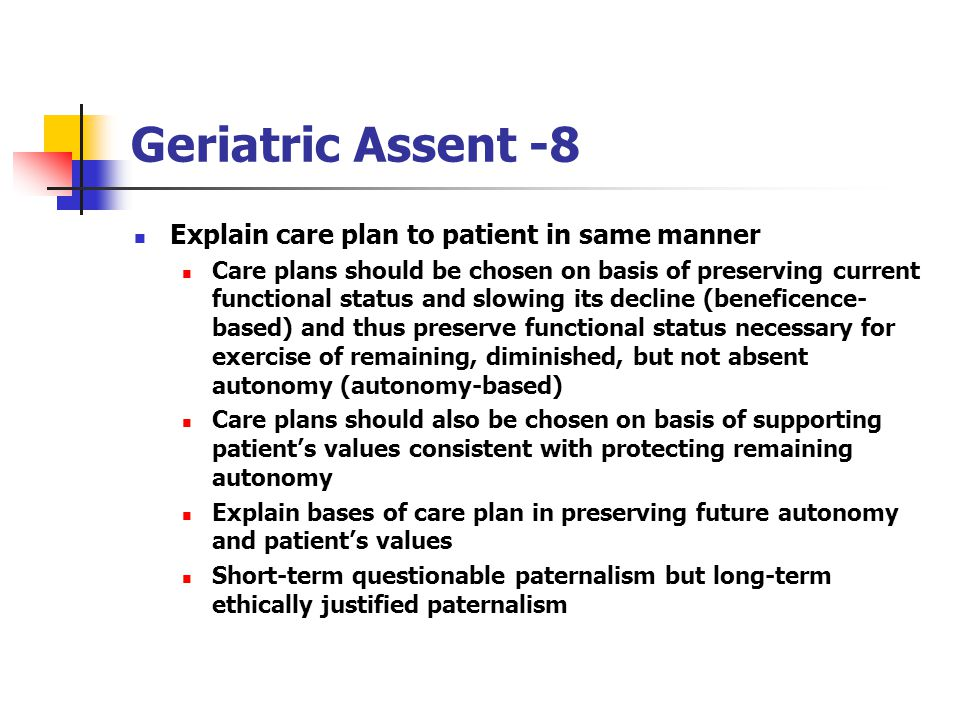 Geriatric Assent -8 Explain care plan to patient in same manner Care plans should be chosen on basis of preserving current functional status and slowing its decline (beneficence- based) and thus preserve functional status necessary for exercise of remaining, diminished, but not absent autonomy (autonomy-based) Care plans should also be chosen on basis of supporting patients values consistent with protecting remaining autonomy Explain bases of care plan in preserving future autonomy and patients values Short-term questionable paternalism but long-term ethically justified paternalism