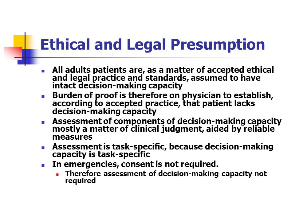 Ethical and Legal Presumption All adults patients are, as a matter of accepted ethical and legal practice and standards, assumed to have intact decision-making capacity Burden of proof is therefore on physician to establish, according to accepted practice, that patient lacks decision-making capacity Assessment of components of decision-making capacity mostly a matter of clinical judgment, aided by reliable measures Assessment is task-specific, because decision-making capacity is task-specific In emergencies, consent is not required.