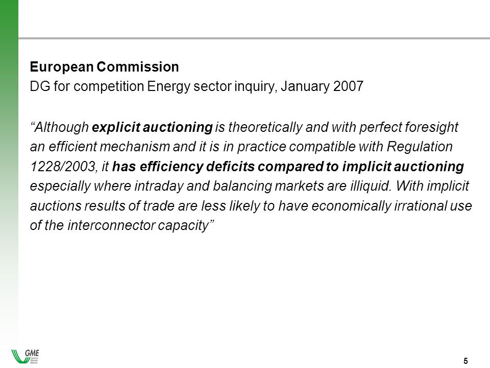 - 5 - 5 European Commission DG for competition Energy sector inquiry, January 2007 Although explicit auctioning is theoretically and with perfect foresight an efficient mechanism and it is in practice compatible with Regulation 1228/2003, it has efficiency deficits compared to implicit auctioning especially where intraday and balancing markets are illiquid.
