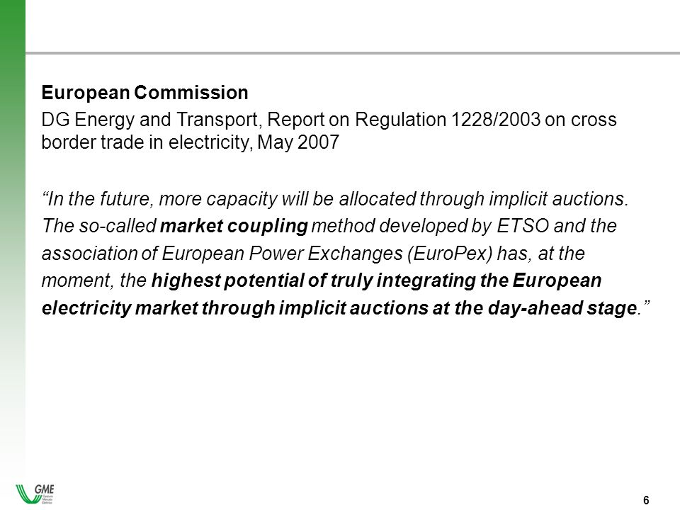 - 6 - 6 European Commission DG Energy and Transport, Report on Regulation 1228/2003 on cross border trade in electricity, May 2007 In the future, more capacity will be allocated through implicit auctions.