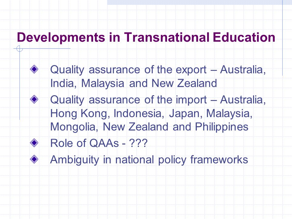 Developments in Transnational Education Quality assurance of the export – Australia, India, Malaysia and New Zealand Quality assurance of the import – Australia, Hong Kong, Indonesia, Japan, Malaysia, Mongolia, New Zealand and Philippines Role of QAAs - ??.