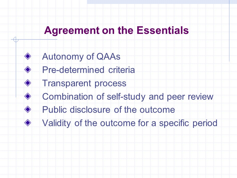 Agreement on the Essentials Autonomy of QAAs Pre-determined criteria Transparent process Combination of self-study and peer review Public disclosure of the outcome Validity of the outcome for a specific period