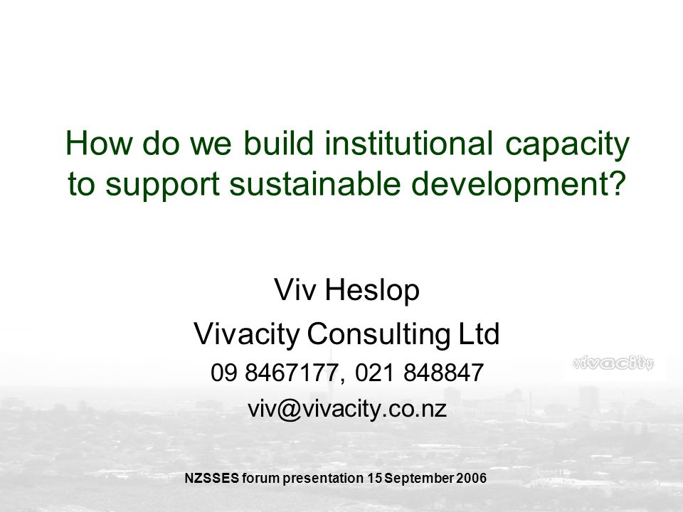 NZSSES forum presentation 15 September 2006 How do we build institutional capacity to support sustainable development? Viv Heslop Vivacity Consulting