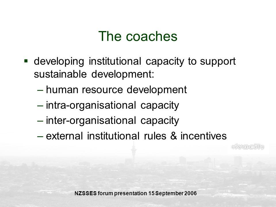 NZSSES forum presentation 15 September 2006 The coaches developing institutional capacity to support sustainable development: –human resource developm
