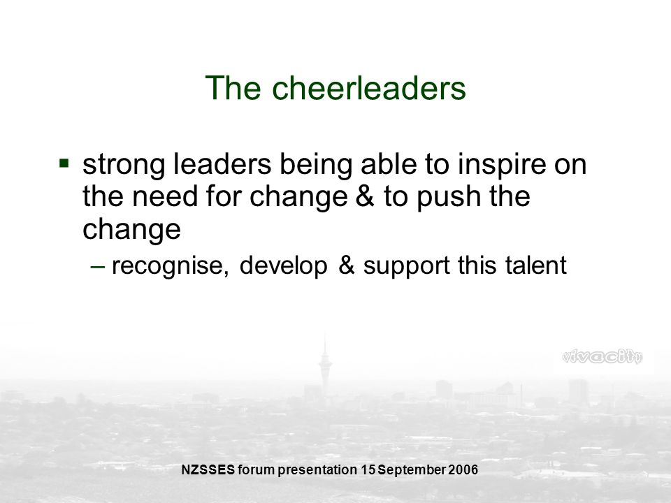 NZSSES forum presentation 15 September 2006 The cheerleaders strong leaders being able to inspire on the need for change & to push the change –recogni