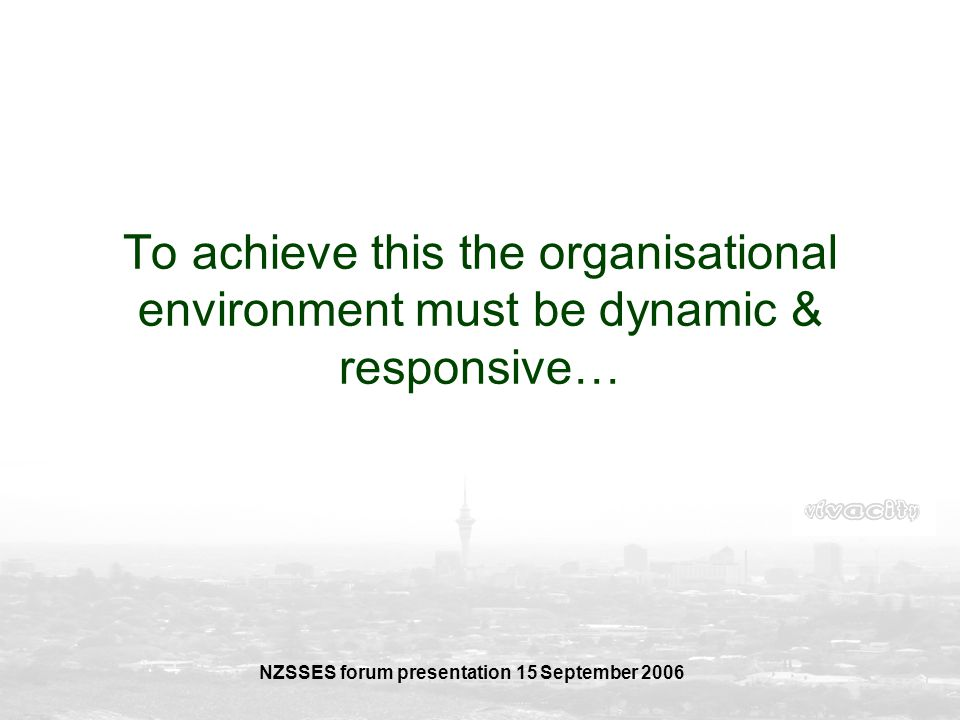 NZSSES forum presentation 15 September 2006 To achieve this the organisational environment must be dynamic & responsive…