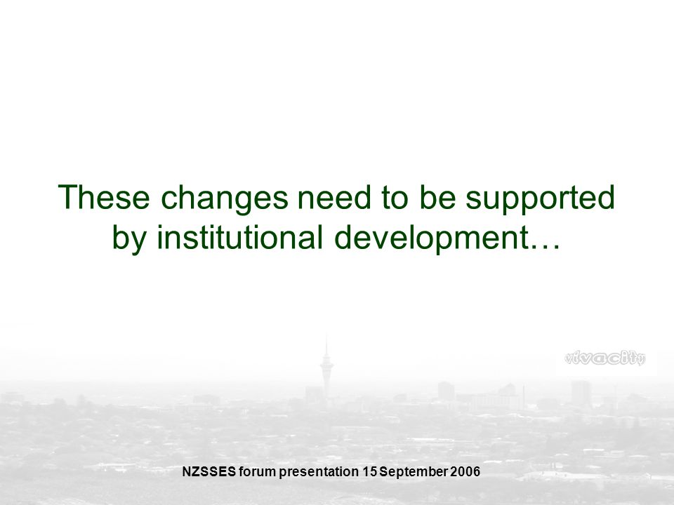 NZSSES forum presentation 15 September 2006 These changes need to be supported by institutional development…