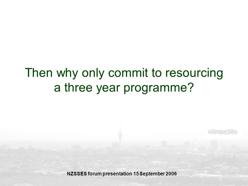 NZSSES forum presentation 15 September 2006 Then why only commit to resourcing a three year programme?
