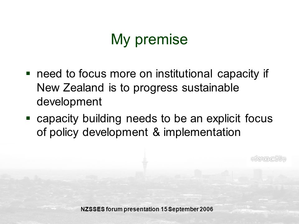 NZSSES forum presentation 15 September 2006 My premise need to focus more on institutional capacity if New Zealand is to progress sustainable developm