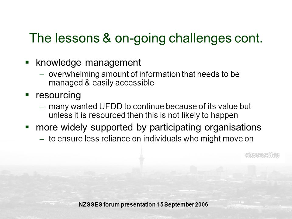 NZSSES forum presentation 15 September 2006 The lessons & on-going challenges cont. knowledge management –overwhelming amount of information that need