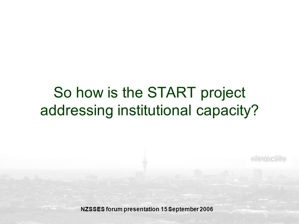 NZSSES forum presentation 15 September 2006 So how is the START project addressing institutional capacity?