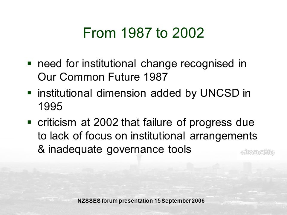 NZSSES forum presentation 15 September 2006 From 1987 to 2002 need for institutional change recognised in Our Common Future 1987 institutional dimensi