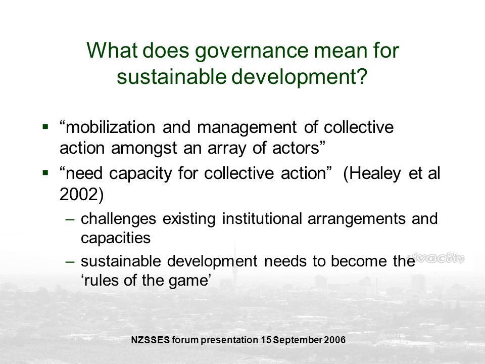 NZSSES forum presentation 15 September 2006 What does governance mean for sustainable development? mobilization and management of collective action am