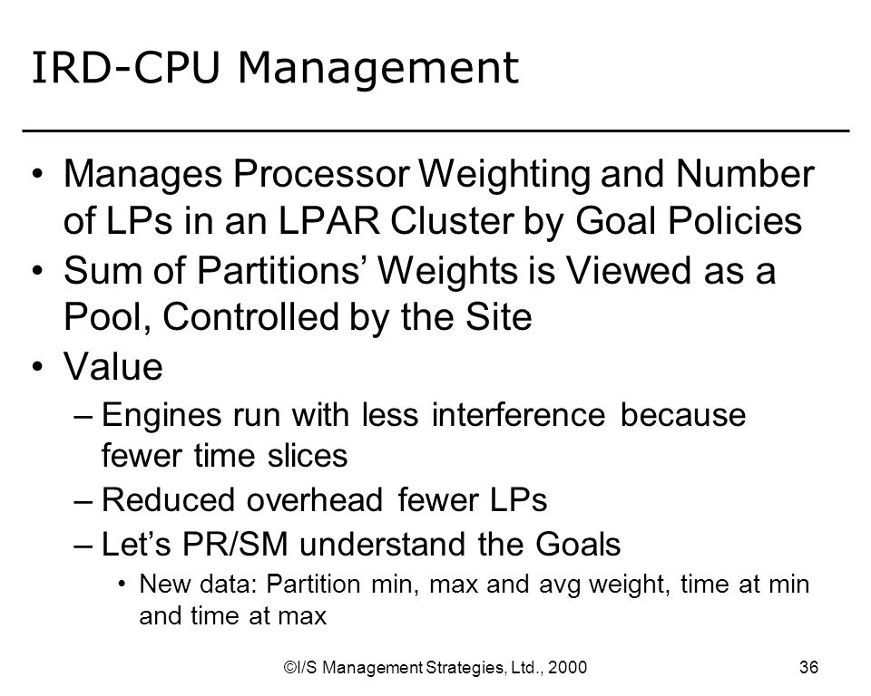 ©I/S Management Strategies, Ltd., IRD-Channels Channels –Channel Subsystem Priority Queuing z900 Basic or LPAR mode z/OS sets this based on Goal Mode Policies –different calculation than WLMs I/O priorities –User sets up to 8 different values If 2 or more I/O requests are queued in the channel subsystem the CSS microcode honors priority order