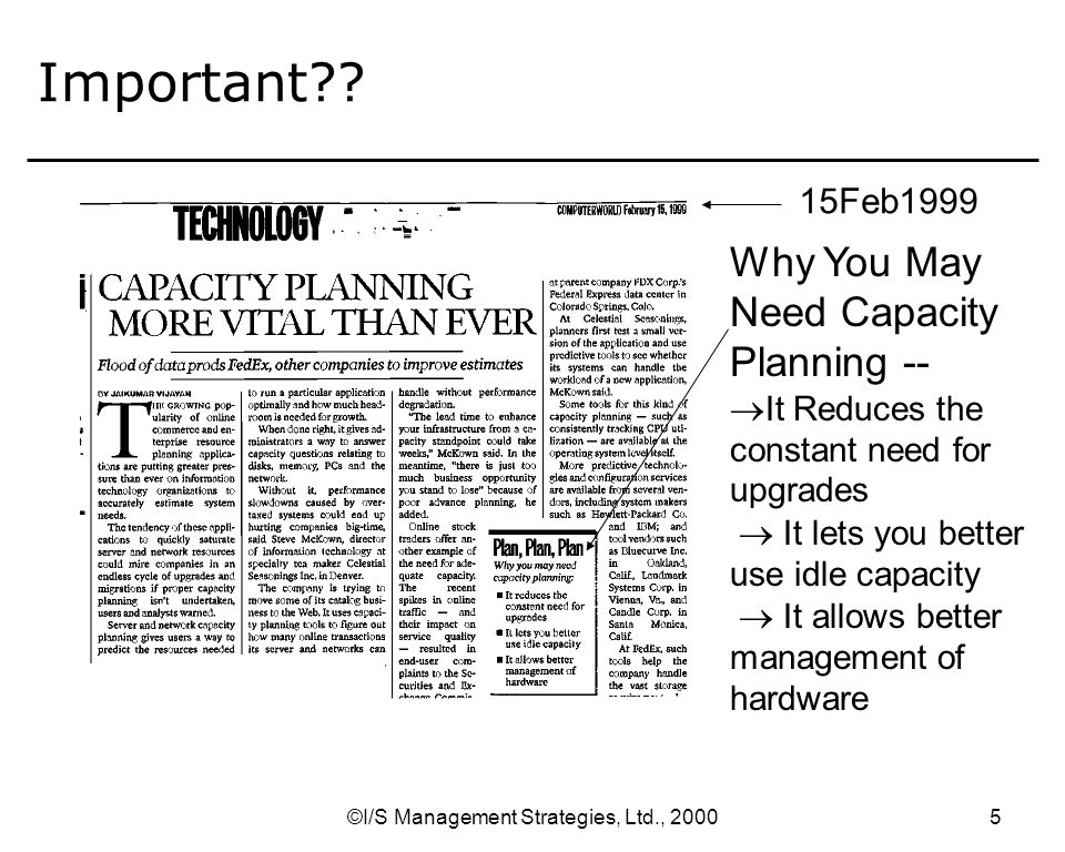 ©I/S Management Strategies, Ltd., Consumption of Resources Consumers of Resources Growth of Business and Workload –same problems and issues weve always had magnitude of requirement time of requirement Limits –usually hardware, but could be software, database –batch windows –time for planned outages What is Capacity Planning.