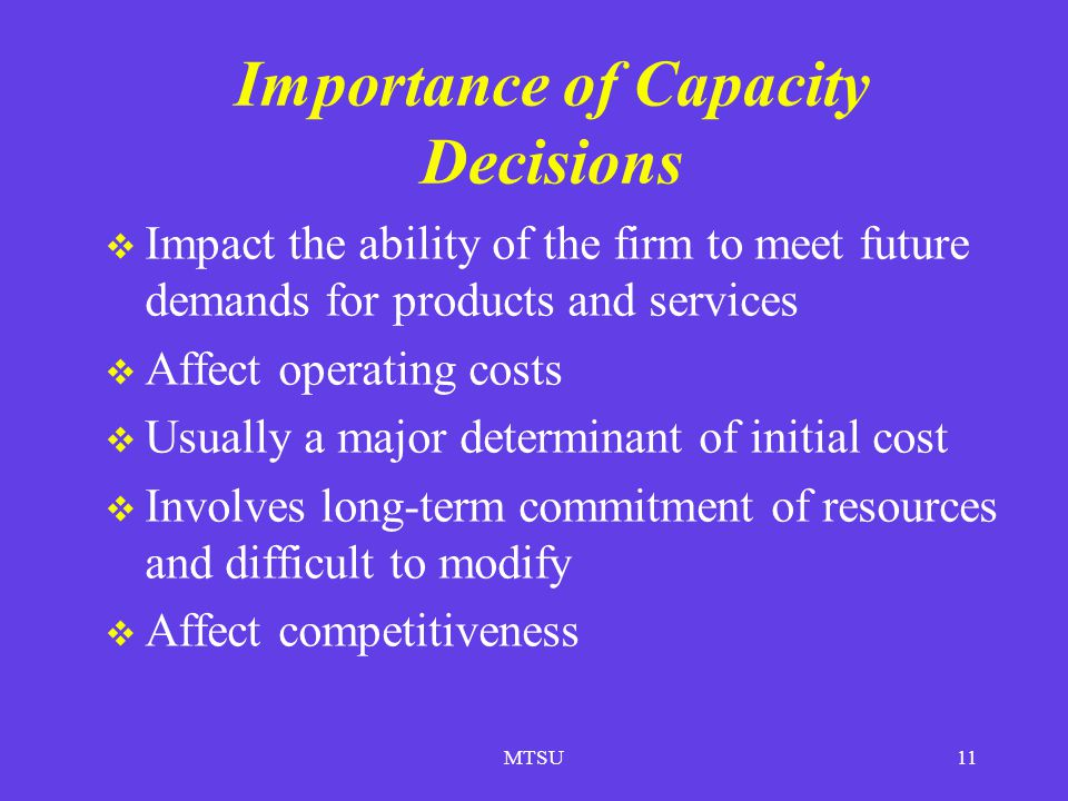 MTSU11 Importance of Capacity Decisions Impact the ability of the firm to meet future demands for products and services Affect operating costs Usually