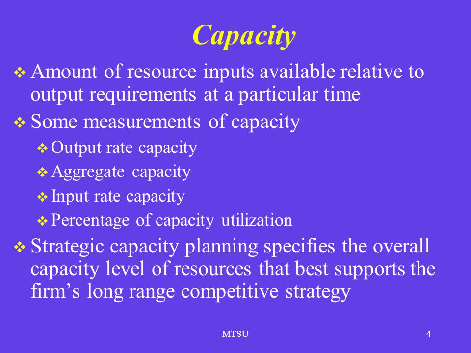 MTSU4 Capacity Amount of resource inputs available relative to output requirements at a particular time Some measurements of capacity Output rate capa