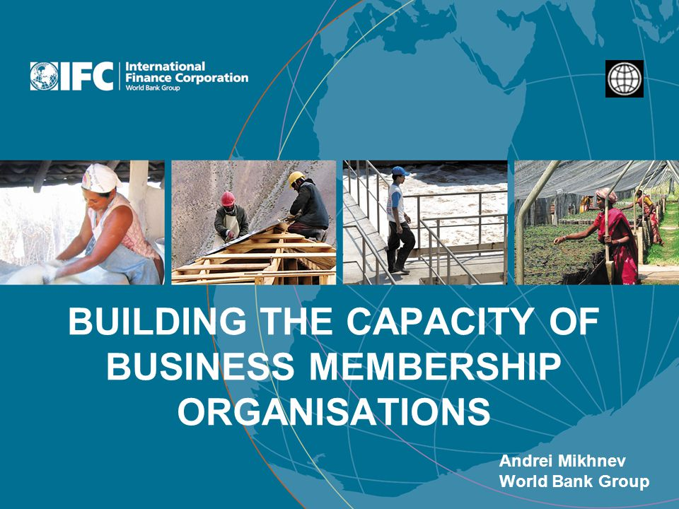 BUILDING THE CAPACITY OF BUSINESS MEMBERSHIP ORGANISATIONS Andrei Mikhnev World Bank Group