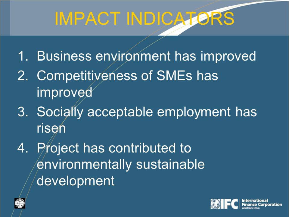IMPACT INDICATORS 1.Business environment has improved 2.Competitiveness of SMEs has improved 3.Socially acceptable employment has risen 4.Project has contributed to environmentally sustainable development