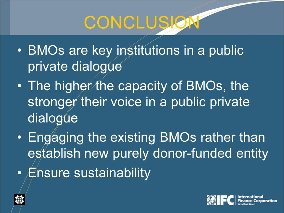 CONCLUSION BMOs are key institutions in a public private dialogue The higher the capacity of BMOs, the stronger their voice in a public private dialogue Engaging the existing BMOs rather than establish new purely donor-funded entity Ensure sustainability