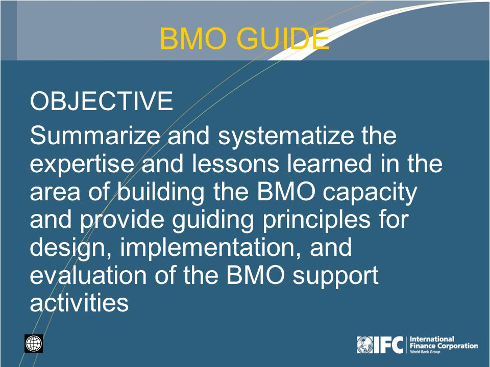 BMO GUIDE OBJECTIVE Summarize and systematize the expertise and lessons learned in the area of building the BMO capacity and provide guiding principles for design, implementation, and evaluation of the BMO support activities