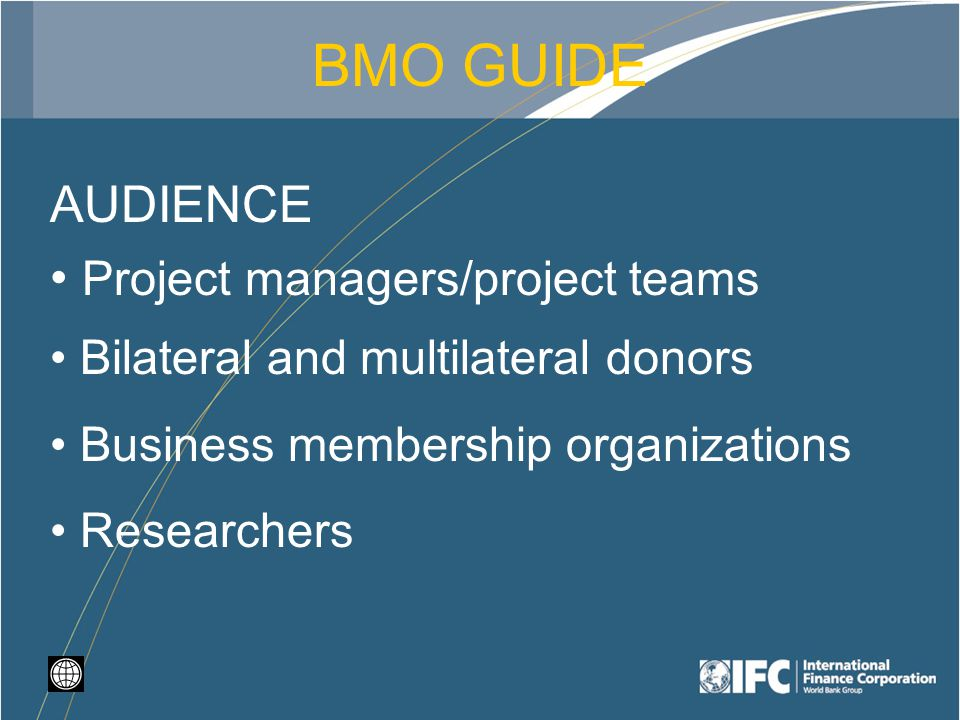 BMO GUIDE AUDIENCE Project managers/project teams Bilateral and multilateral donors Business membership organizations Researchers