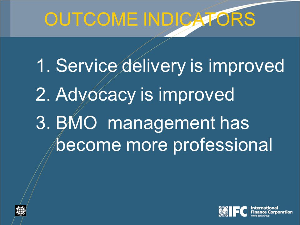 OUTCOME INDICATORS 1.Service delivery is improved 2.Advocacy is improved 3.BMO management has become more professional