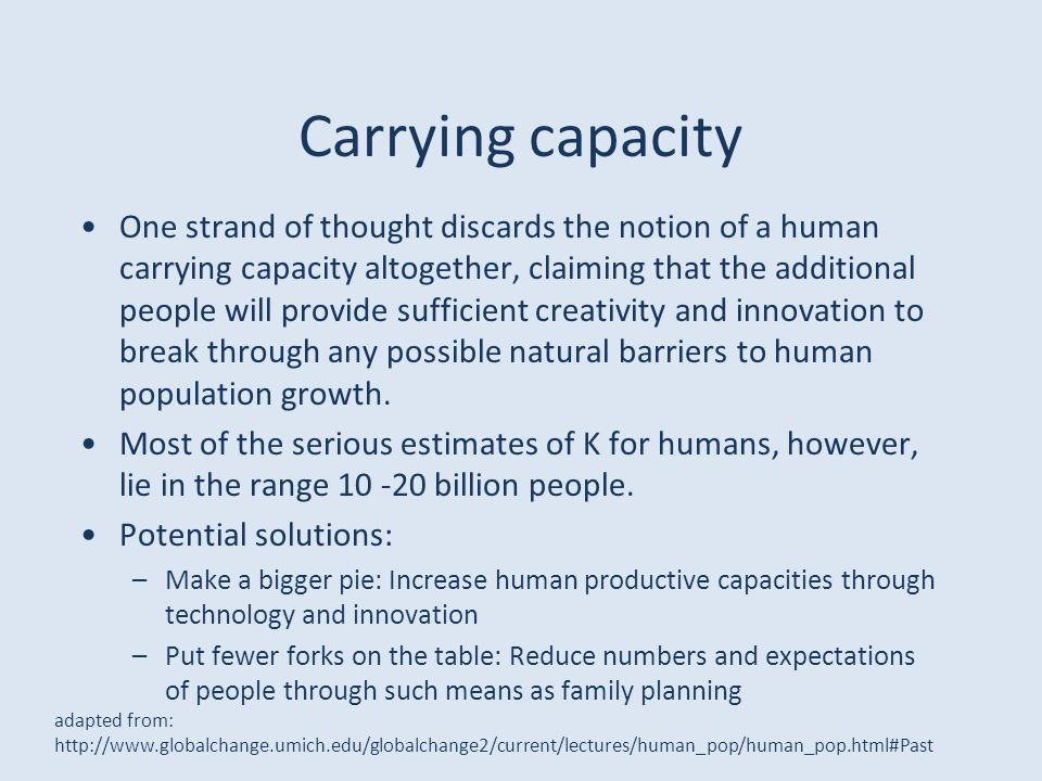 Carrying capacity One strand of thought discards the notion of a human carrying capacity altogether, claiming that the additional people will provide sufficient creativity and innovation to break through any possible natural barriers to human population growth.