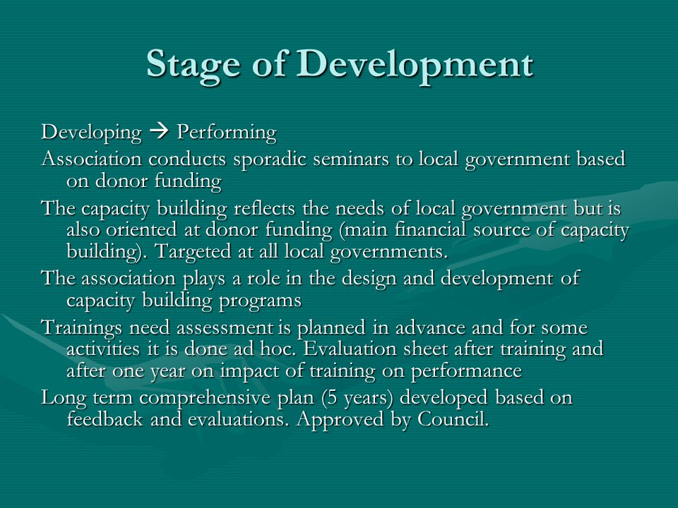 Stage of Development Developing Performing Association conducts sporadic seminars to local government based on donor funding The capacity building reflects the needs of local government but is also oriented at donor funding (main financial source of capacity building).