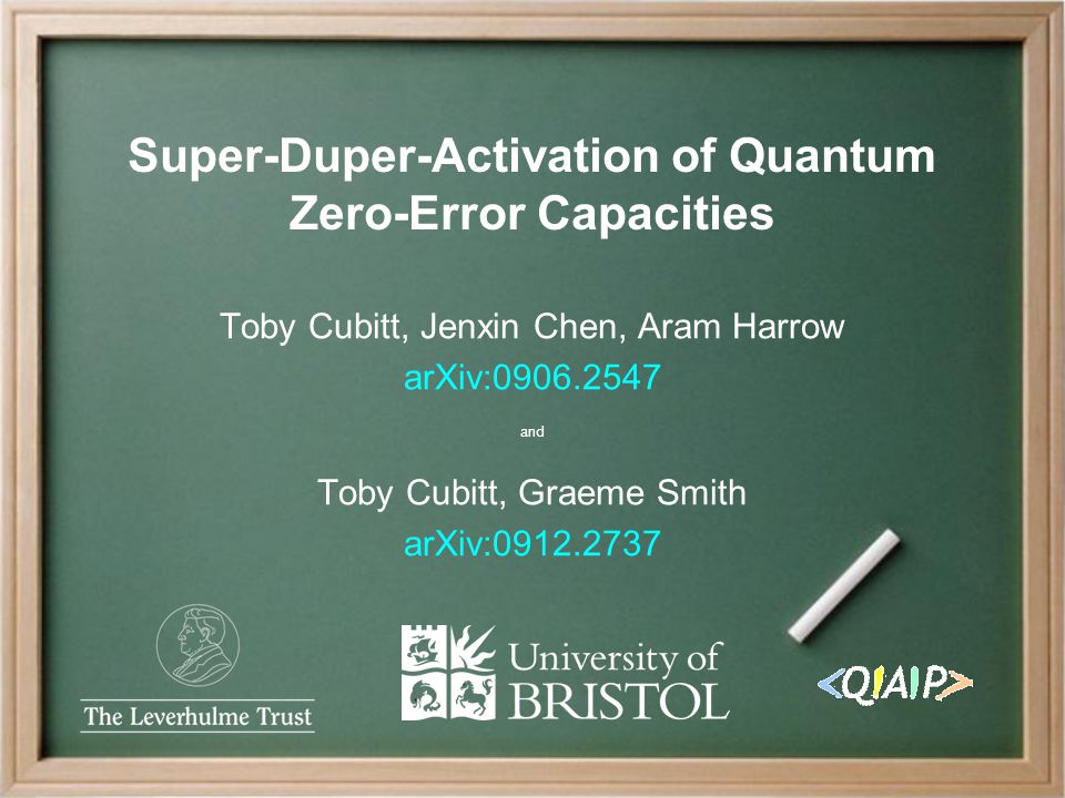 Toby Cubitt, Jenxin Chen, Aram Harrow arXiv:0906.2547 and Toby Cubitt, Graeme Smith arXiv:0912.2737 Super-Duper-Activation of Quantum Zero-Error Capacities