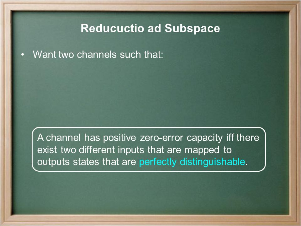 Reducuctio ad Subspace Want two channels such that: A channel has positive zero-error capacity iff there exist two different inputs that are mapped to outputs states that are perfectly distinguishable.