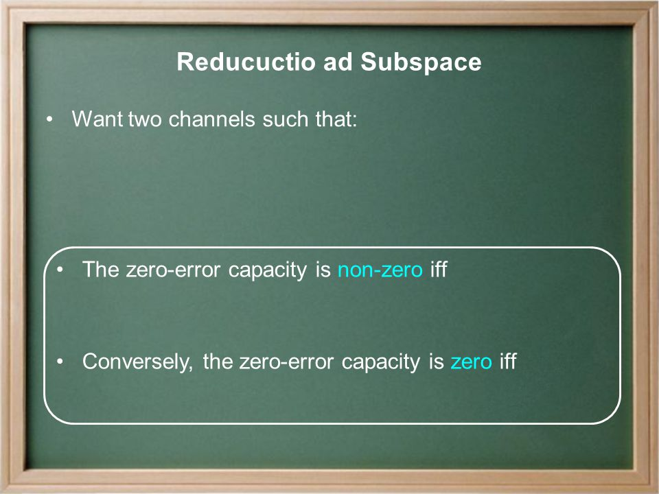 Reducuctio ad Subspace Want two channels such that: The zero-error capacity is non-zero iff Conversely, the zero-error capacity is zero iff