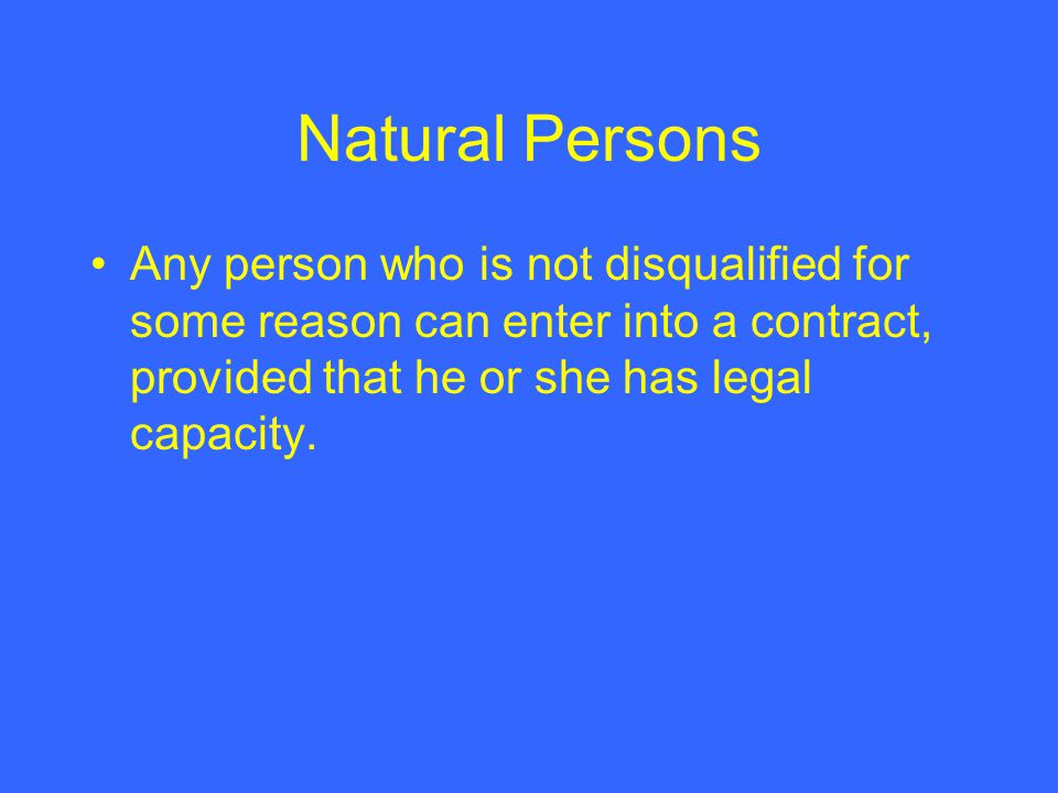 Natural Persons Any person who is not disqualified for some reason can enter into a contract, provided that he or she has legal capacity.