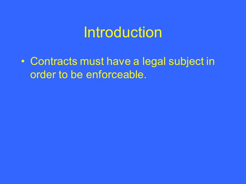 Introduction Contracts must have a legal subject in order to be enforceable.