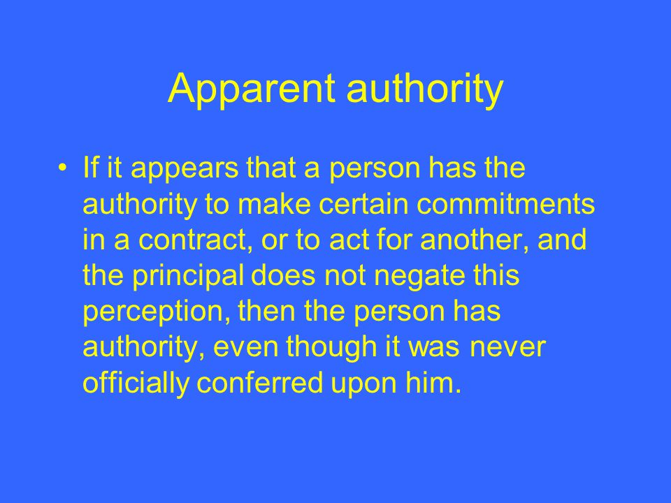 Apparent authority If it appears that a person has the authority to make certain commitments in a contract, or to act for another, and the principal does not negate this perception, then the person has authority, even though it was never officially conferred upon him.