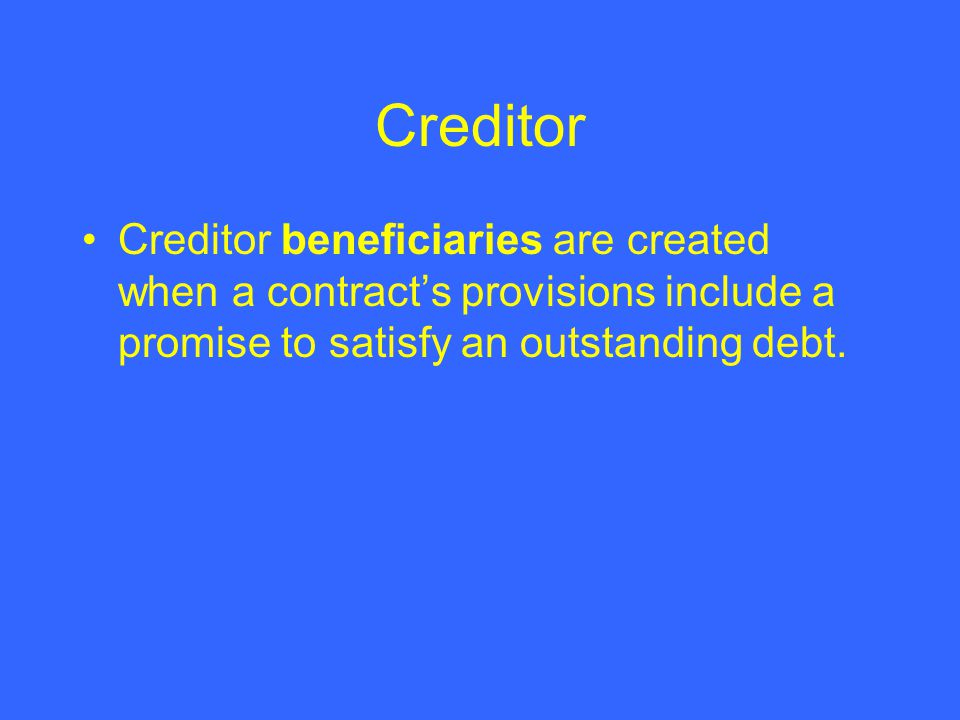 Creditor Creditor beneficiaries are created when a contracts provisions include a promise to satisfy an outstanding debt.