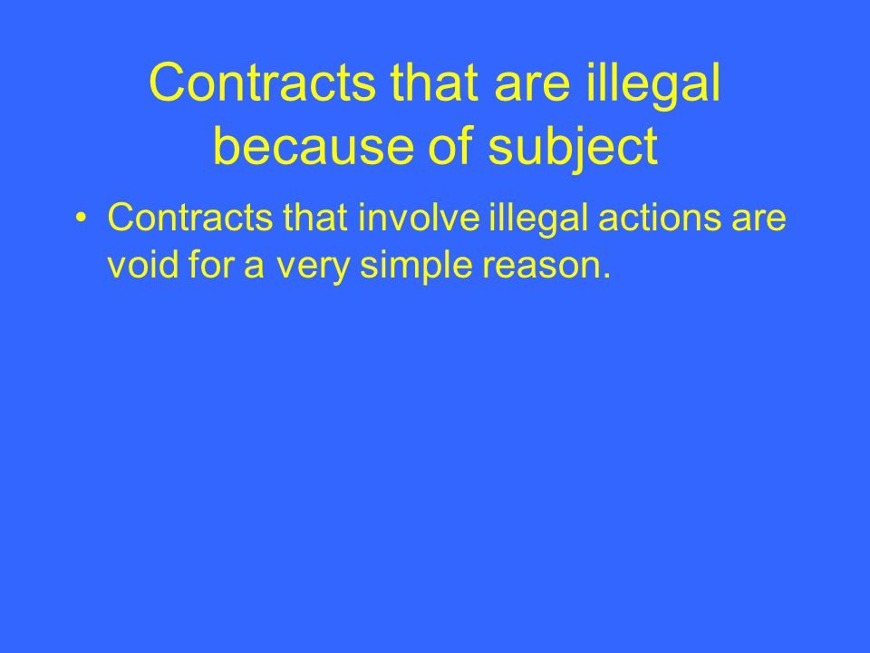 Contracts that are illegal because of subject Contracts that involve illegal actions are void for a very simple reason.