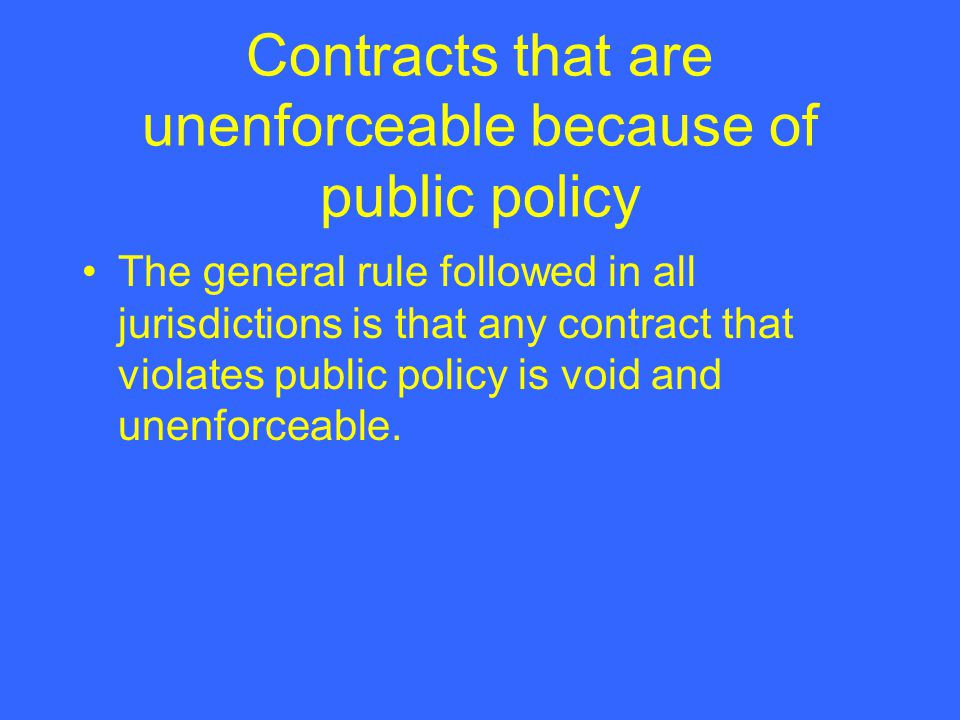 Contracts that are unenforceable because of public policy The general rule followed in all jurisdictions is that any contract that violates public policy is void and unenforceable.